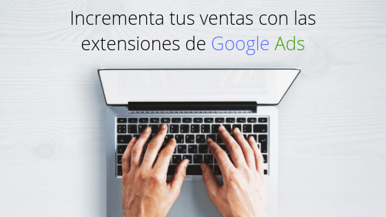 Incrementa tus ventas con las extensiones de Google Ads