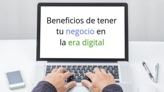 Beneficios de tener tu negocio en la era digital