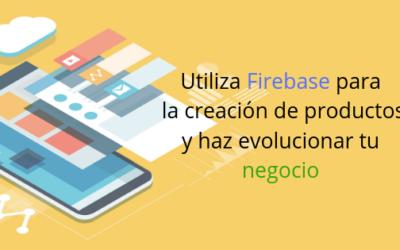 Utiliza Firebase para la creación de productos y haz evolucionar tu negocio