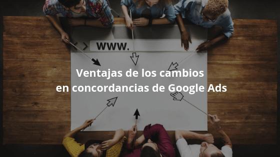 Ventajas de los cambios en concordancias de Google Ads