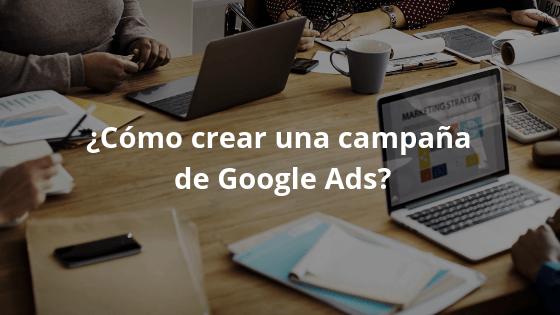 ¿Cómo crear una campaña de Google Ads?