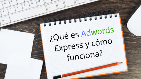 ¿Qué es Adwords Express y cómo funciona?