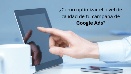 ¿Cómo optimizar el nivel de calidad de tu campaña de Google Ads?