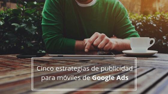 Cinco estrategias de publicidad para móviles de Google Ads