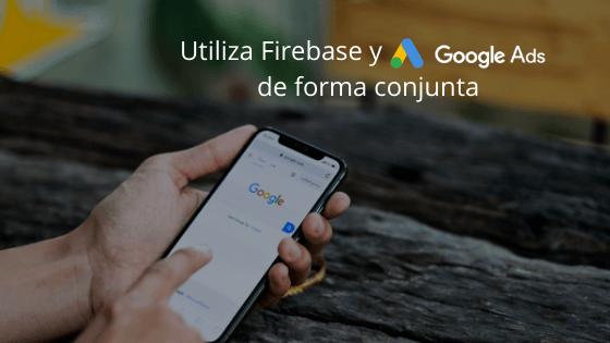 Utiliza Firebase y Google Ads de forma conjunta