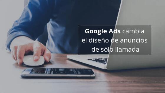 Google Ads cambia el diseño de anuncios de sólo llamada