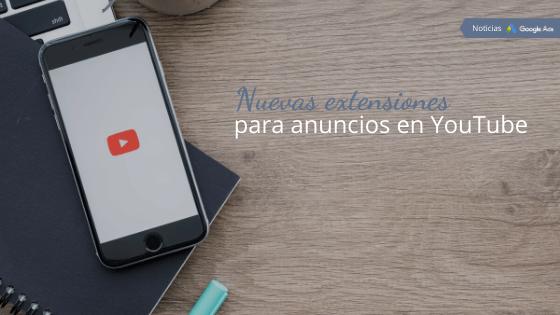 Nuevas extensiones para anuncios en YouTube