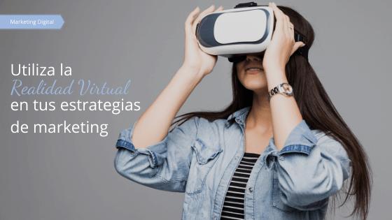 Utiliza la realidad virtual en tus estrategias de marketing