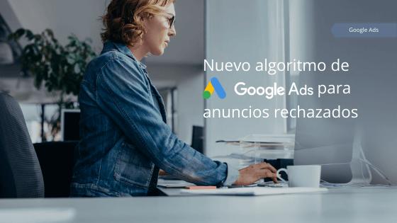 Nuevo algoritmo de Google Ads para anuncios rechazados