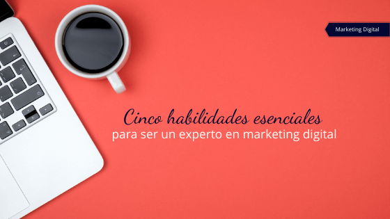 Cinco habilidades esenciales para ser un experto en marketing digital