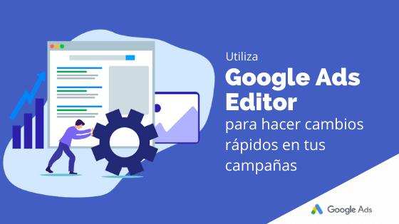 Utiliza Google Ads Editor para hacer cambios rápidos en tus campañas