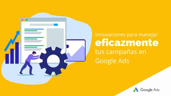 Innovaciones para manejar eficazmente tus campañas en Google Ads