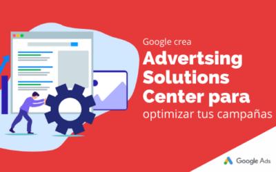 Google crea Advertising Solutions Center para optimizar tus campañas