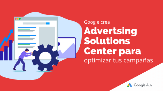 Google crea Advertising Solutions Center para optimizar tus campañas