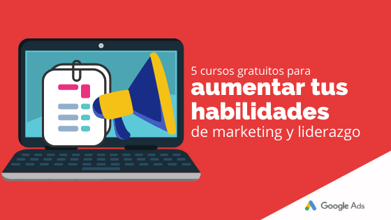 5 cursos gratuitos para aumentar tus habilidades de marketing y liderazgo