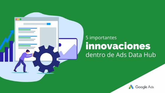 5 importantes innovaciones dentro de Ads Data Hub