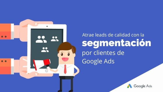 Atrae leads de calidad con la segmentación por clientes de Google Ads