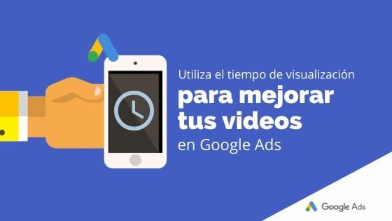 Utiliza el tiempo de visualización para mejorar tus videos en Google Ads